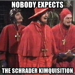 spanish inquisition - NOBODY EXPECTS THE SCHRADER KIMQUISITION
