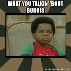What you talkin' bout Willis  - WHAT YOU TALKIN' 'BOUT BURGIS