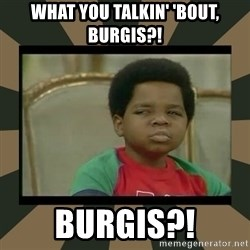 What you talkin' bout Willis  - WHAT YOU TALKIN' 'BOUT, BURGIS?! BURGIS?!