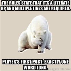 Bad RPer Polar Bear - The rules state that it's a literate RP and multiple lines are required. Player's first post: exactly one word long.