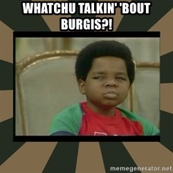 What you talkin' bout Willis  - WHATCHU TALKIN' 'BOUT BURGIS?!