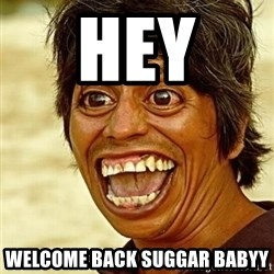 Crazy funny - hey  welcome back suggar babyy