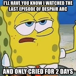 Only Cried for 20 minutes Spongebob - I'll have you know I watched the last episode of Despair arc And only cried for 2 days