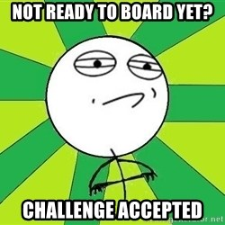 Challenge Accepted 2 - not ready to board YET? challenge accepted