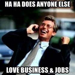 HaHa! Business! Guy! - ha ha does anyone else love business & jobs