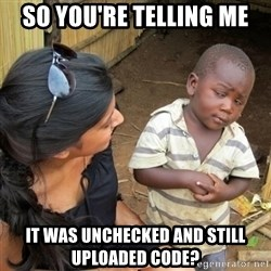you mean to tell me black kid - so you're telling me it was unchecked and still uploaded code?