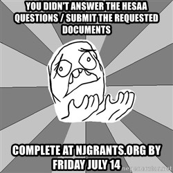 Whyyy??? - you didn't answer the hesaa questions / submit the requested documents complete at NJgrants.org by friday july 14