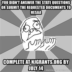 Whyyy??? - you didn't answer the State questions or submit the requested documents to HESAA complete at njgrants.org by july 14