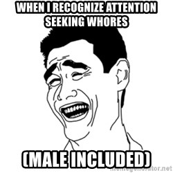FU*CK THAT GUY - when i recognize attention seeking whores (male included)