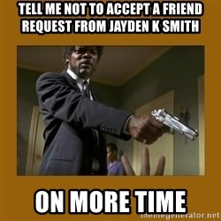 say what one more time - Tell me not to accept a friend request from Jayden K smith On more time