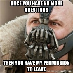 Bane - once you have no more questions then you have my permission to leave