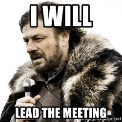 Brace yourself - I will LEAD THE MEETING