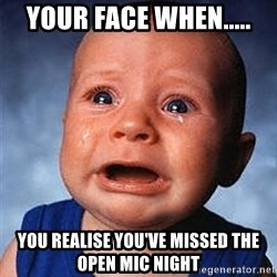 Crying Baby - Your face when..... You realise you've missed The Open Mic night