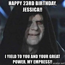 Sith Lord - HAPPY 23rd BIRTHDAY, Jessica!!  I yield to you and your grEaT power, my empress!!