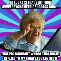old lady - oh look its that slut from www.psychometricsUccess.com..... That Pig ignorant whore that Hasnt replied to my emails.Fucken slut!