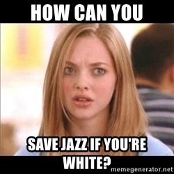 Karen from Mean Girls - How can you  Save Jazz if you're white?