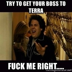 fuck me right jonah hill - Try to get your boss to Terra FUCK ME RIGHT.....