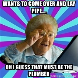 old lady - Wants to come over and lay pipe.... Oh i guess that must be the plumber