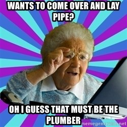 old lady - Wants to come over and lay pipe? OH i guess that must be the pluMber