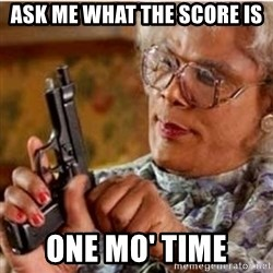Madea-gun meme - Ask me what the score is one mo' time