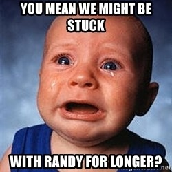 Crying Baby - You mean we might be stuck With Randy for longer?