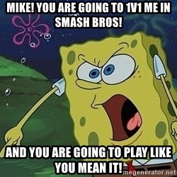 Spongebob Rage - MIKE! YOU ARE GOING TO 1v1 ME IN smash bros! and you are going to play like you mean it!