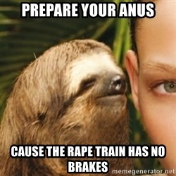 Whispering sloth - Prepare your Anus Cause the rape train has no brakes