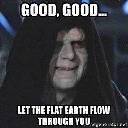 Sith Lord - good, good... let the flat earth flow through you