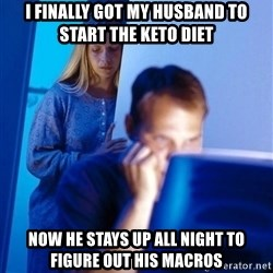 Redditors Wife - i finally got my husband to start the keto diet now he stays up all night to figure out his macros