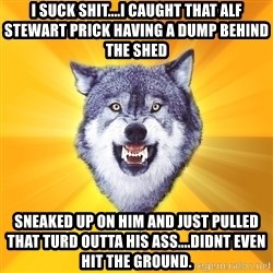 Courage Wolf - I suck shit....i Caught that alf stewart priCk having a dump behind the shed Sneaked up on him and Just pulled that turd outta his ass....didnt even hit the ground.