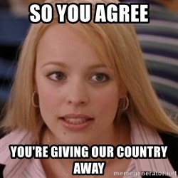 mean girls - so you agree you're giving our country away