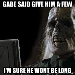 OP will surely deliver skeleton - Gabe said give him a few I'M sure he wont be long