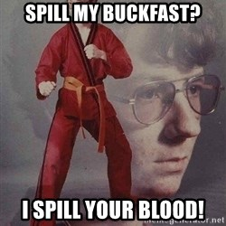 Karate Kyle - Spill my bUCKFAST? i SPILL YOUR BLOOD!