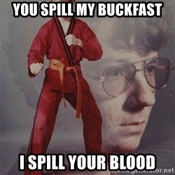 Karate Kyle - yOU SPILL MY bUCKFAST i SPILL YOUR BLOOD