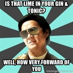 mr chow - Is that lime in your gin & tonic? Well, how very forward of you