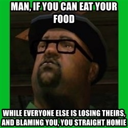 Big Smoke - Man, if you can eat your food while everyone else is losing theirs, and blaming you, you straight homie