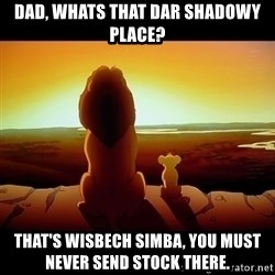 Simba - DAD, WHATS THAT DAR SHADOWY PLACE? tHAT'S WISBECH SIMBA, YOU MUST NEVER SEND STOCK THERE.