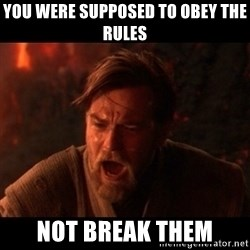 You were the chosen one  - you were supposed to obey the rules not break them