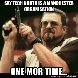 am i the only one around here - Say tech north is a manchester organisation one mor time...