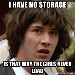 Conspiracy Keanu - i have no storage is that why the girls never load