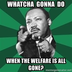 Martin Luther King jr.  - whatcha  gonna  do when the welfare is all gone?