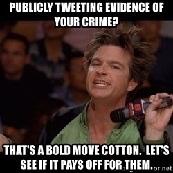 Bold Move Cotton - Publicly Tweeting Evidence of your crime? That's a bold move cotton.  Let's see if it pays off for them.
