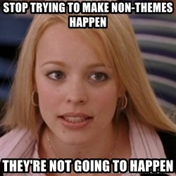 mean girls - Stop trying to make non-themes happen they're not going to happen