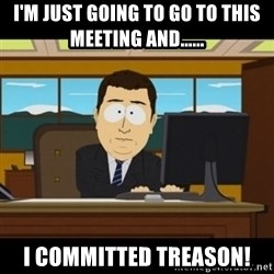 and they're gone - I'm just going to go to this meeting and...... I committed treason!