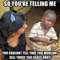 you mean to tell me black kid - So you're telling me   You couldnt Tell that you wouldnt sell those 260 cases bro?