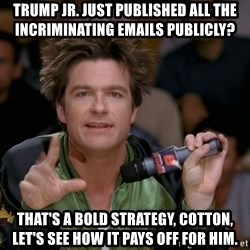 Bold Strategy Cotton - Trump jr. just published all the incriminating emails publicly? That's a bold strategy, Cotton, let's see how it pays off for him.