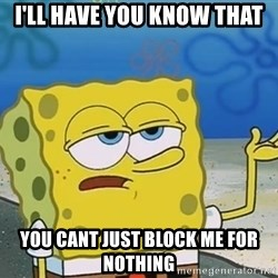 I'll have you know Spongebob - I'll have you know that you cant just block me for nothing