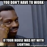Pretty smart - You don't have to work If your house was hit with lighting