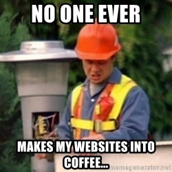 No One Ever Pays Me in Gum - no One ever Makes my websites into coffee...