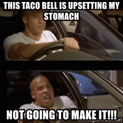 Vin Diesel Car - This Taco bell is upsetting my stomach Not going to make it!!!